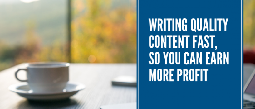 Writing Quality Content Fast, So You Can Earn More Profit